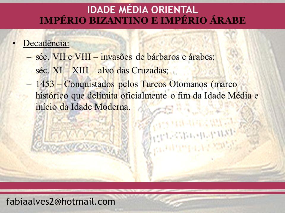 IDADE MÉDIA ORIENTAL fabiaalves2@hotmail.com IMPÉRIO BIZANTINO E IMPÉRIO ÁRABE Decadência: –séc. VII e VIII – invasões de bárbaros e árabes; –séc. XI