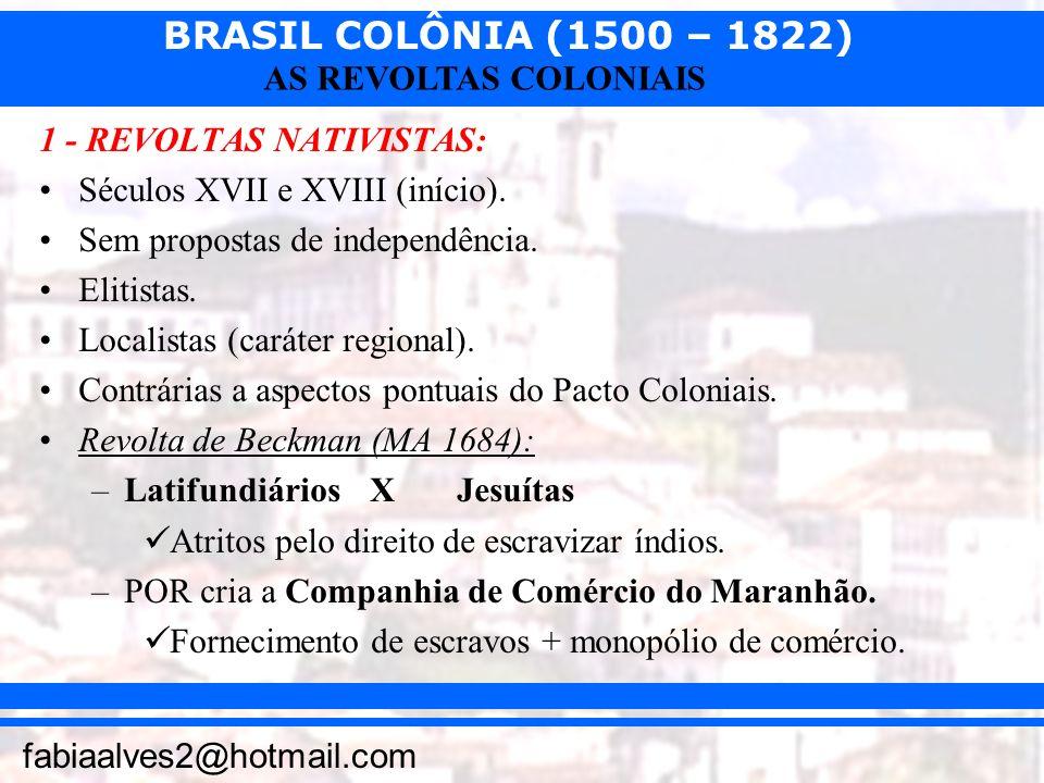 BRASIL COLÔNIA (1500 – 1822) fabiaalves2@hotmail.com AS REVOLTAS COLONIAIS 1 - REVOLTAS NATIVISTAS: Séculos XVII e XVIII (início). Sem propostas de in