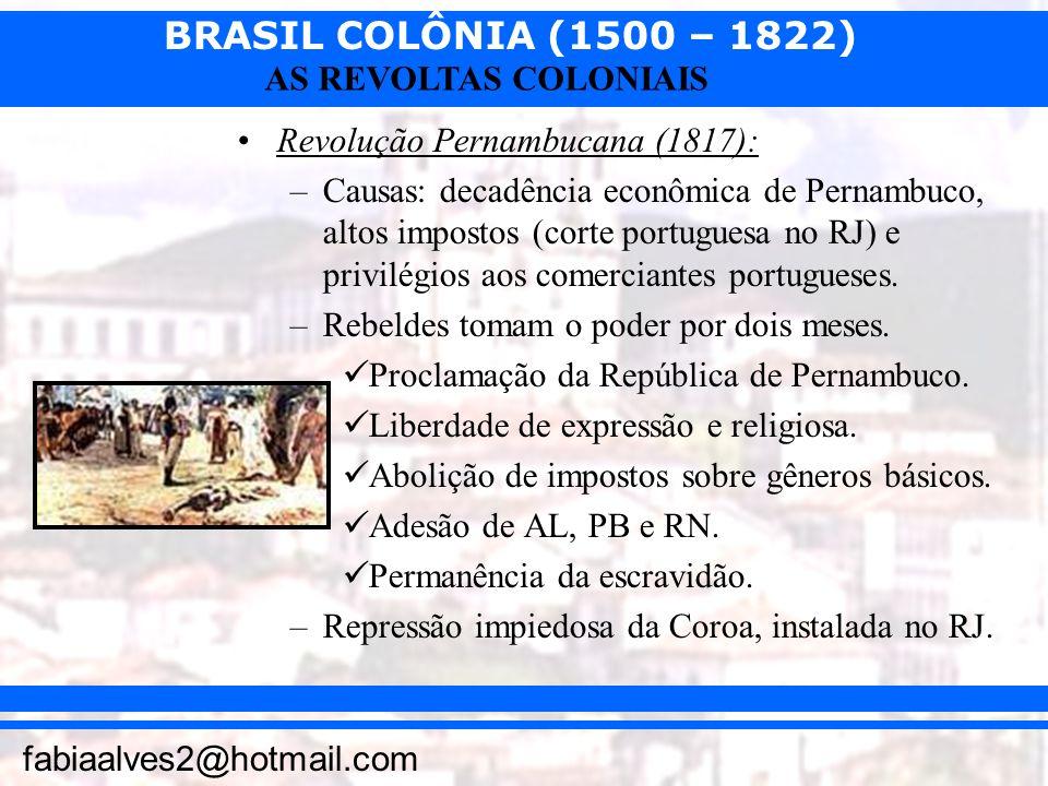 BRASIL COLÔNIA (1500 – 1822) fabiaalves2@hotmail.com AS REVOLTAS COLONIAIS Revolução Pernambucana (1817): –Causas: decadência econômica de Pernambuco,