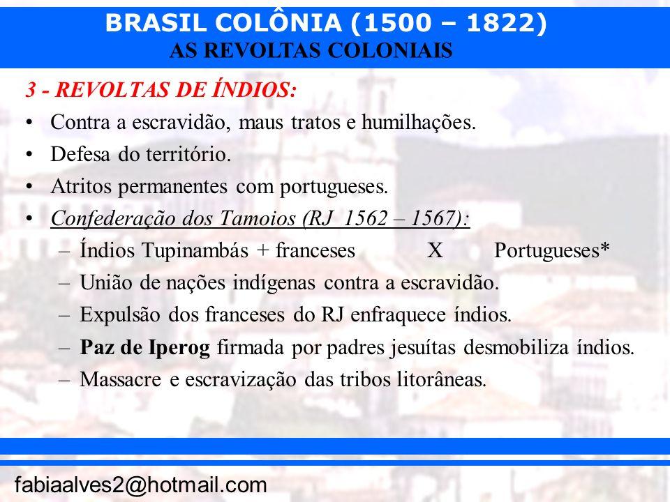 BRASIL COLÔNIA (1500 – 1822) fabiaalves2@hotmail.com AS REVOLTAS COLONIAIS 3 - REVOLTAS DE ÍNDIOS: Contra a escravidão, maus tratos e humilhações. Def