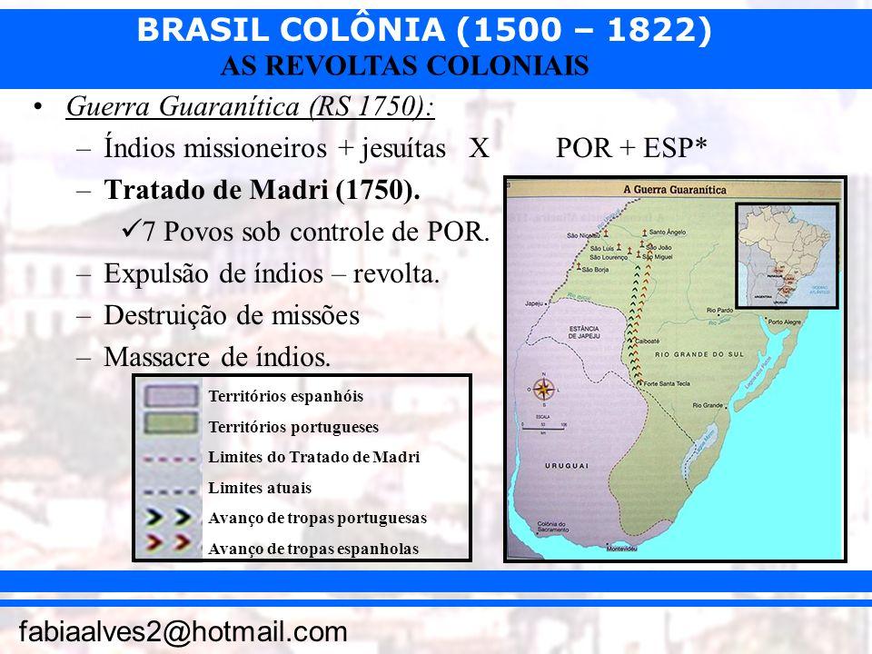 BRASIL COLÔNIA (1500 – 1822) fabiaalves2@hotmail.com AS REVOLTAS COLONIAIS Guerra Guaranítica (RS 1750): –Índios missioneiros + jesuítas XPOR + ESP* –