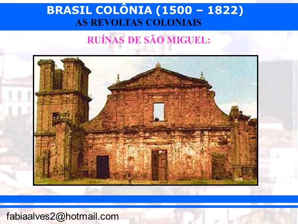 BRASIL COLÔNIA (1500 – 1822) fabiaalves2@hotmail.com AS REVOLTAS COLONIAIS RUÍNAS DE SÃO MIGUEL: