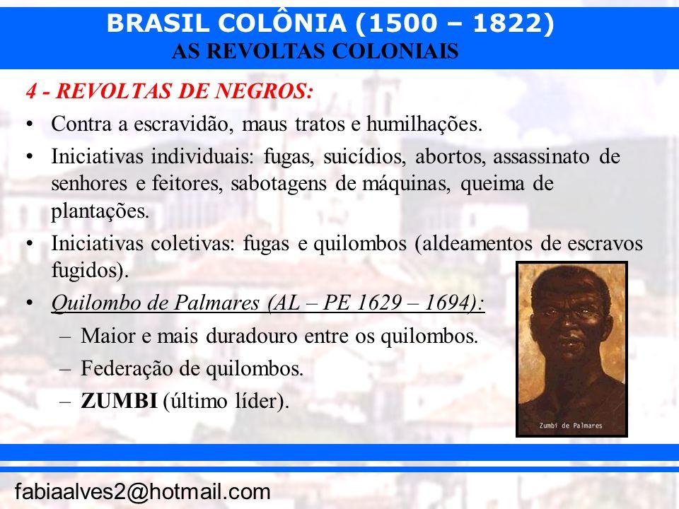 BRASIL COLÔNIA (1500 – 1822) fabiaalves2@hotmail.com AS REVOLTAS COLONIAIS 4 - REVOLTAS DE NEGROS: Contra a escravidão, maus tratos e humilhações. Ini