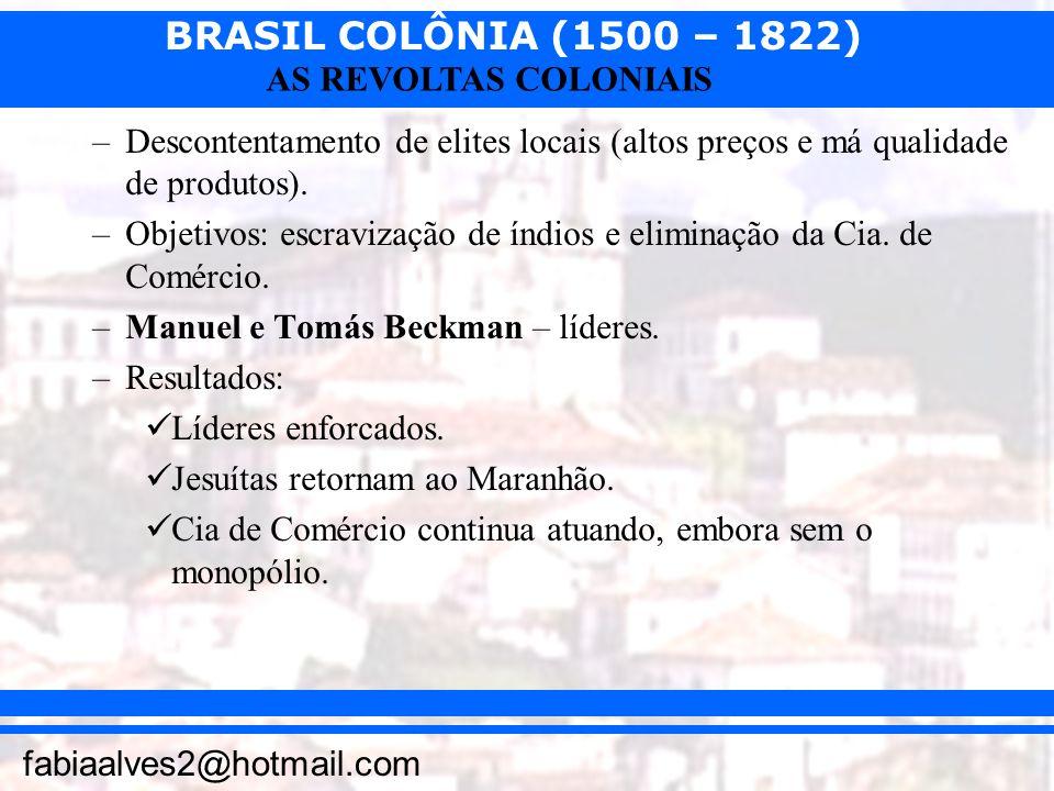 BRASIL COLÔNIA (1500 – 1822) fabiaalves2@hotmail.com AS REVOLTAS COLONIAIS –Descontentamento de elites locais (altos preços e má qualidade de produtos