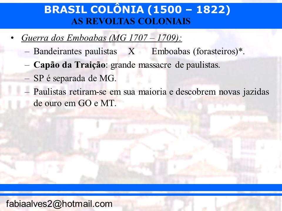 BRASIL COLÔNIA (1500 – 1822) fabiaalves2@hotmail.com AS REVOLTAS COLONIAIS Guerra dos Emboabas (MG 1707 – 1709): –Bandeirantes paulistas XEmboabas (fo