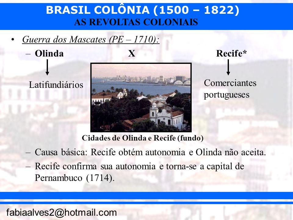 BRASIL COLÔNIA (1500 – 1822) fabiaalves2@hotmail.com AS REVOLTAS COLONIAIS Guerra dos Mascates (PE – 1710): –OlindaXRecife* –Causa básica: Recife obté