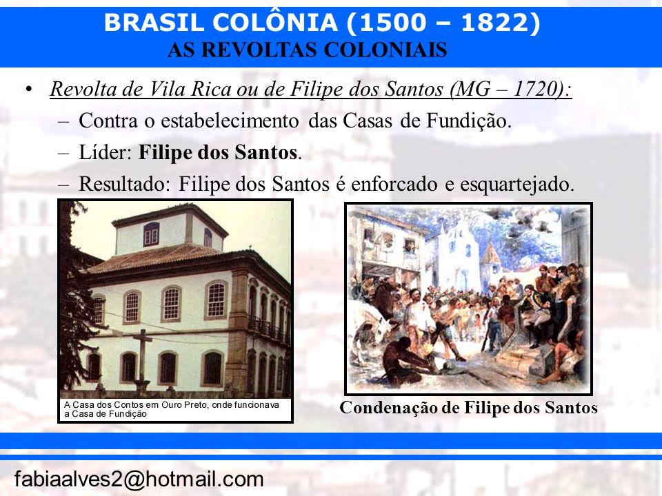BRASIL COLÔNIA (1500 – 1822) fabiaalves2@hotmail.com AS REVOLTAS COLONIAIS Revolta de Vila Rica ou de Filipe dos Santos (MG – 1720): –Contra o estabel