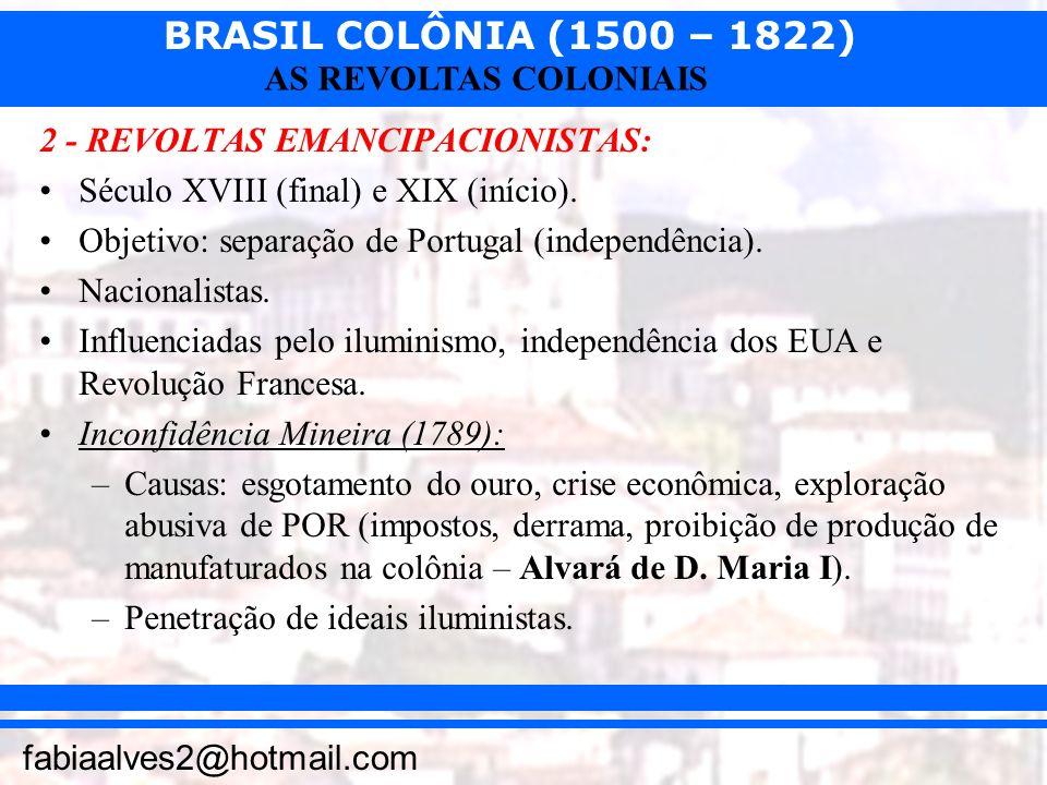 BRASIL COLÔNIA (1500 – 1822) fabiaalves2@hotmail.com AS REVOLTAS COLONIAIS 2 - REVOLTAS EMANCIPACIONISTAS: Século XVIII (final) e XIX (início). Objeti