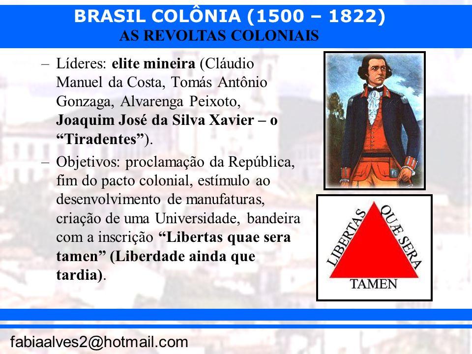 BRASIL COLÔNIA (1500 – 1822) fabiaalves2@hotmail.com AS REVOLTAS COLONIAIS –Líderes: elite mineira (Cláudio Manuel da Costa, Tomás Antônio Gonzaga, Al