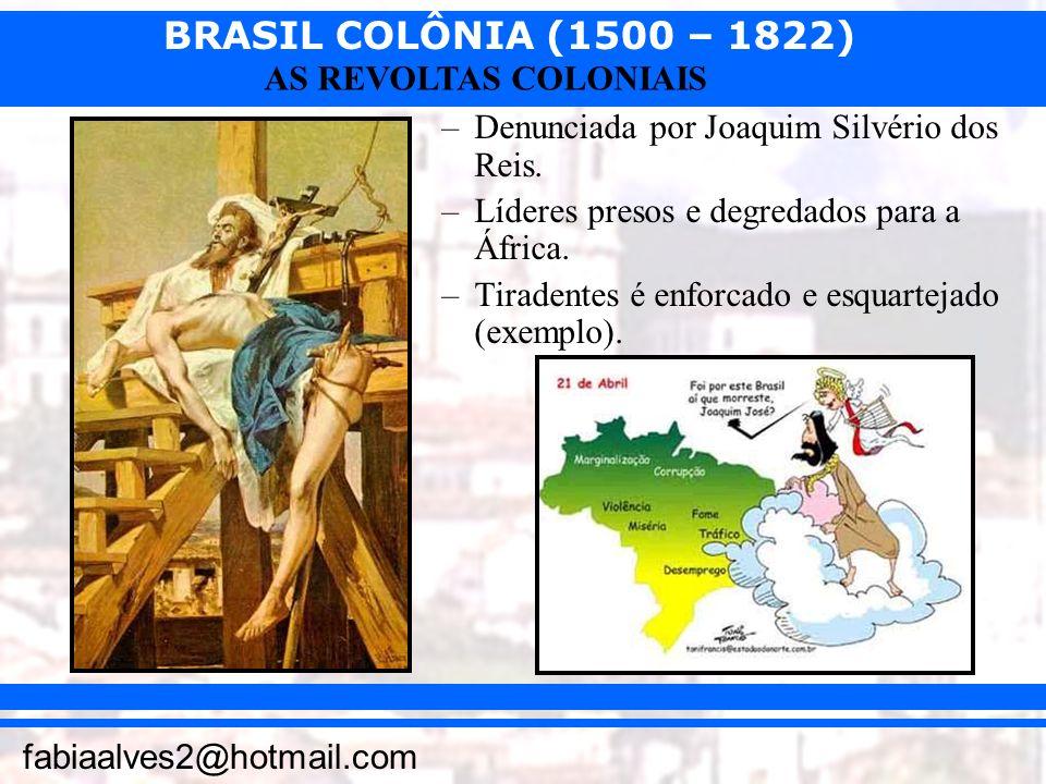 BRASIL COLÔNIA (1500 – 1822) fabiaalves2@hotmail.com AS REVOLTAS COLONIAIS –Denunciada por Joaquim Silvério dos Reis. –Líderes presos e degredados par