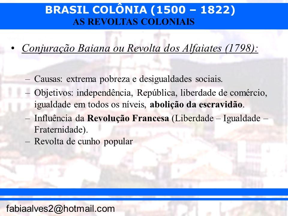BRASIL COLÔNIA (1500 – 1822) fabiaalves2@hotmail.com AS REVOLTAS COLONIAIS Conjuração Baiana ou Revolta dos Alfaiates (1798): –Causas: extrema pobreza