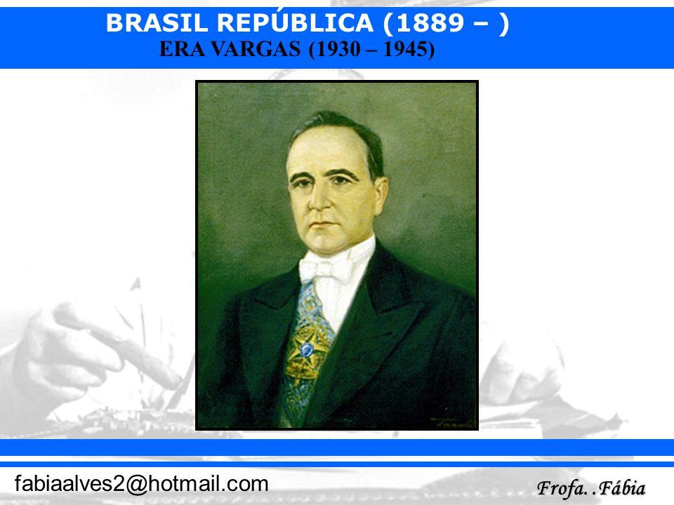 BRASIL REPÚBLICA (1889 – ) Frofa..Fábia fabiaalves2@hotmail.com ERA VARGAS (1930 – 1945)