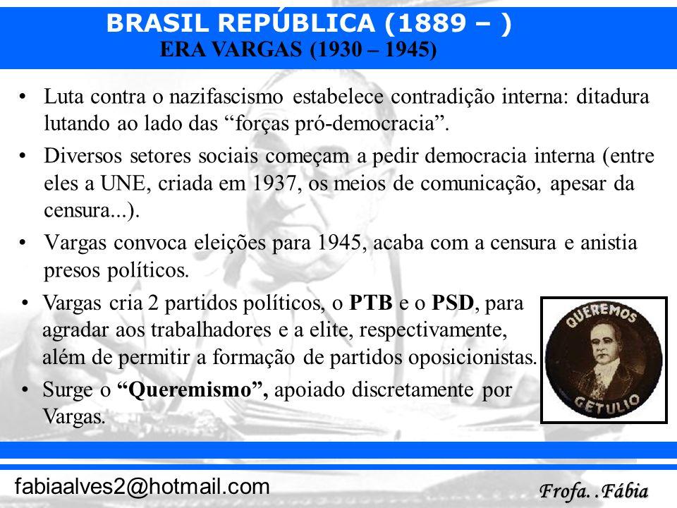 BRASIL REPÚBLICA (1889 – ) Frofa..Fábia fabiaalves2@hotmail.com ERA VARGAS (1930 – 1945) Luta contra o nazifascismo estabelece contradição interna: di