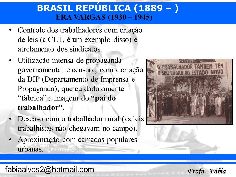 BRASIL REPÚBLICA (1889 – ) Frofa..Fábia fabiaalves2@hotmail.com ERA VARGAS (1930 – 1945) Controle dos trabalhadores com criação de leis (a CLT, é um e