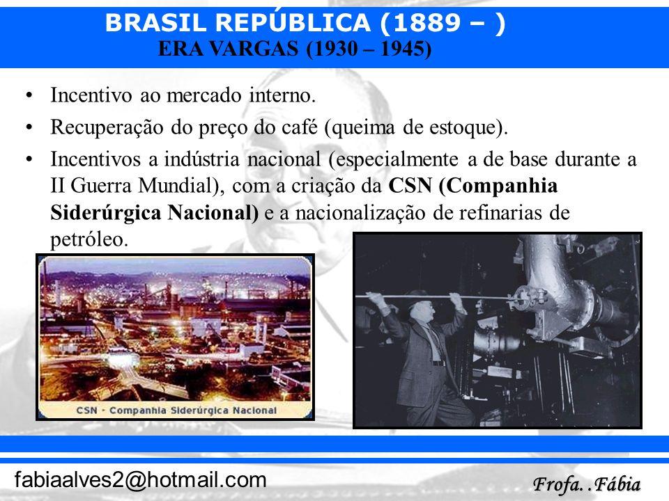 BRASIL REPÚBLICA (1889 – ) Frofa..Fábia fabiaalves2@hotmail.com ERA VARGAS (1930 – 1945) Incentivo ao mercado interno. Recuperação do preço do café (q