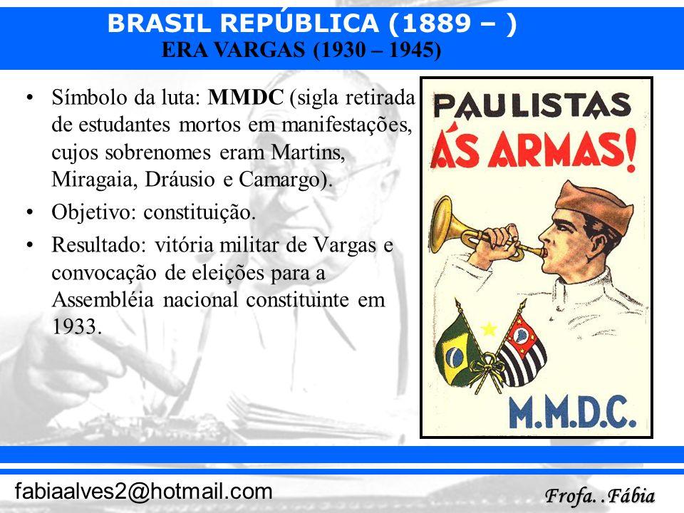 BRASIL REPÚBLICA (1889 – ) Frofa..Fábia fabiaalves2@hotmail.com ERA VARGAS (1930 – 1945) Símbolo da luta: MMDC (sigla retirada de estudantes mortos em