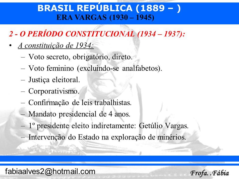 BRASIL REPÚBLICA (1889 – ) Frofa..Fábia fabiaalves2@hotmail.com ERA VARGAS (1930 – 1945) 2 - O PERÍODO CONSTITUCIONAL (1934 – 1937): A constituição de
