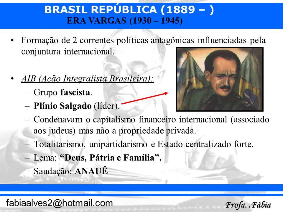 BRASIL REPÚBLICA (1889 – ) Frofa..Fábia fabiaalves2@hotmail.com ERA VARGAS (1930 – 1945) Formação de 2 correntes políticas antagônicas influenciadas p