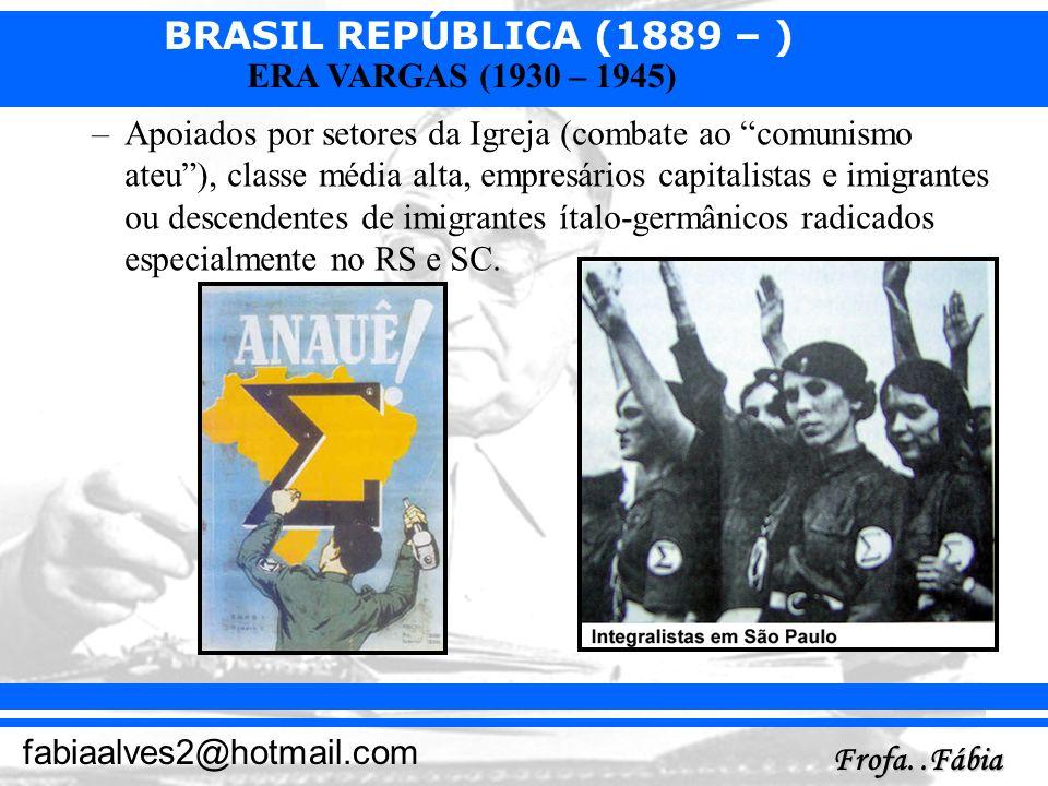 BRASIL REPÚBLICA (1889 – ) Frofa..Fábia fabiaalves2@hotmail.com ERA VARGAS (1930 – 1945) –Apoiados por setores da Igreja (combate ao comunismo ateu),