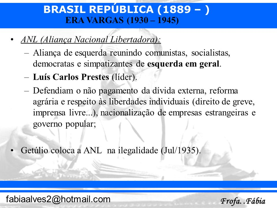 BRASIL REPÚBLICA (1889 – ) Frofa..Fábia fabiaalves2@hotmail.com ERA VARGAS (1930 – 1945) ANL (Aliança Nacional Libertadora): –Aliança de esquerda reun