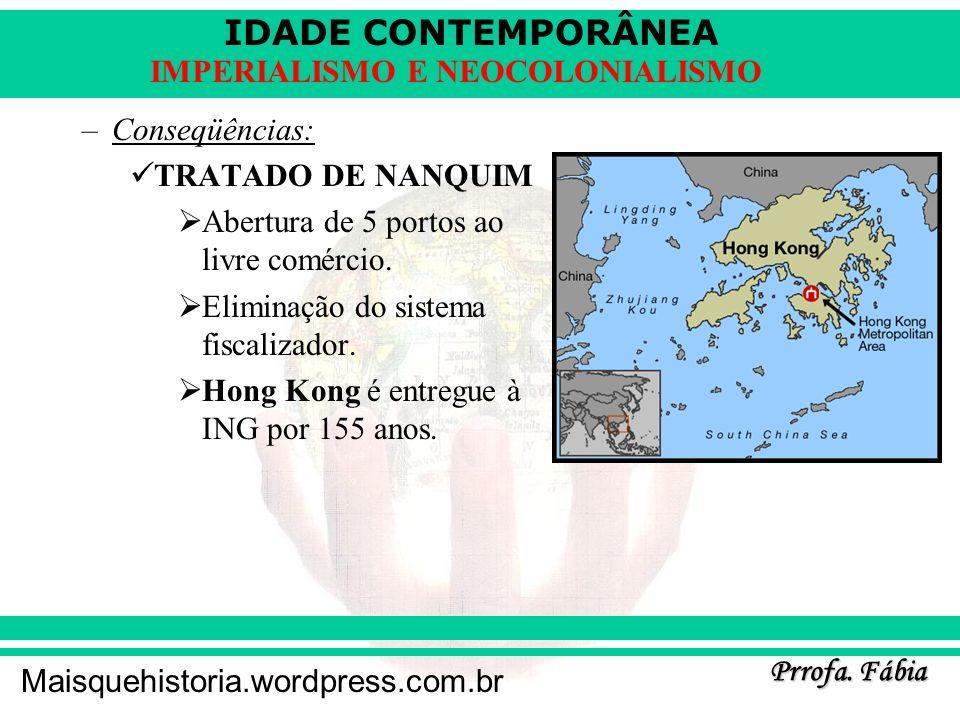 IDADE CONTEMPORÂNEA Prrofa. Fábia Maisquehistoria.wordpress.com.br IMPERIALISMO E NEOCOLONIALISMO –Conseqüências: TRATADO DE NANQUIM Abertura de 5 por