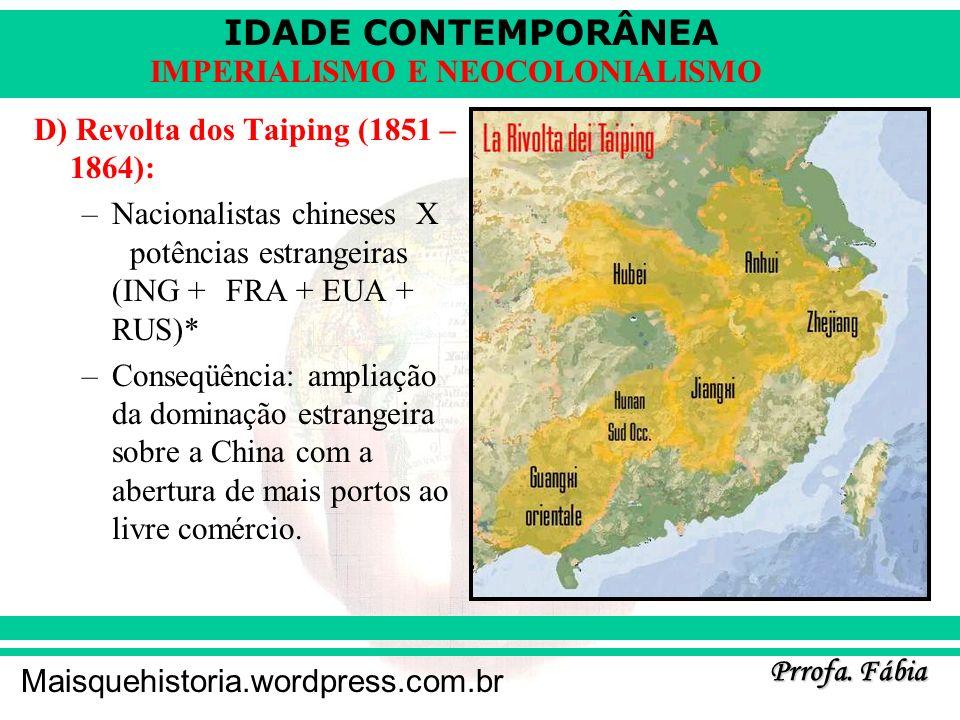 IDADE CONTEMPORÂNEA Prrofa. Fábia Maisquehistoria.wordpress.com.br IMPERIALISMO E NEOCOLONIALISMO D) Revolta dos Taiping (1851 – 1864): –Nacionalistas