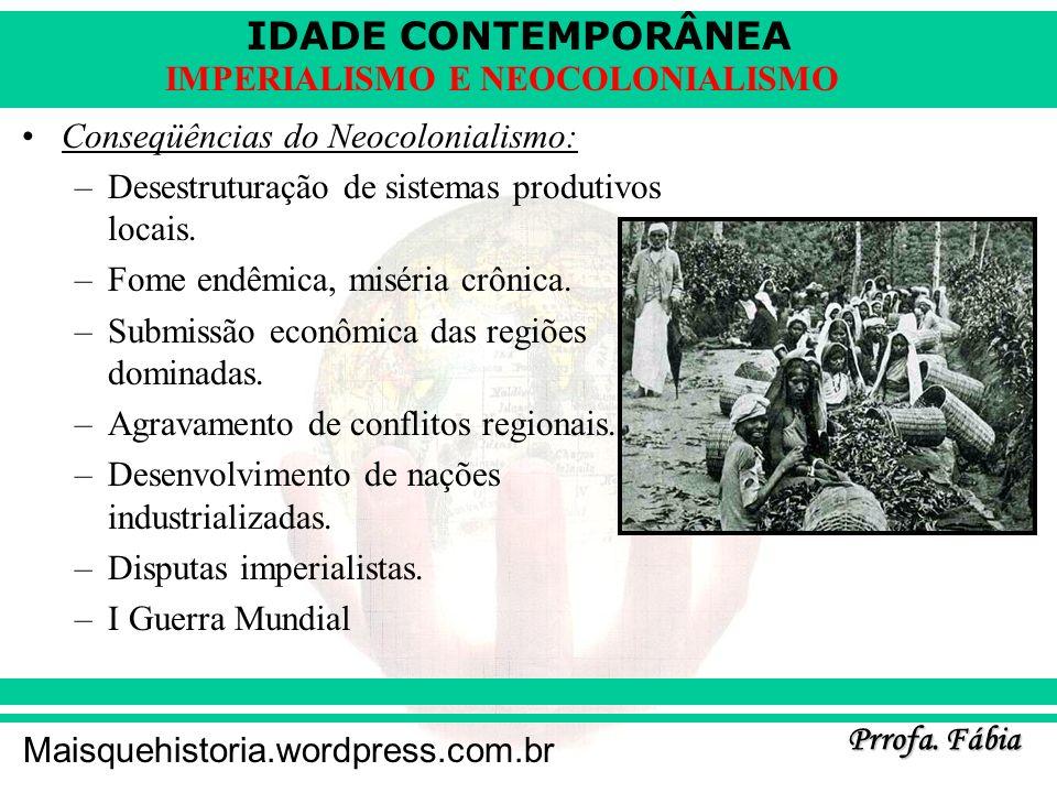 IDADE CONTEMPORÂNEA Prrofa. Fábia Maisquehistoria.wordpress.com.br IMPERIALISMO E NEOCOLONIALISMO Conseqüências do Neocolonialismo: –Desestruturação d