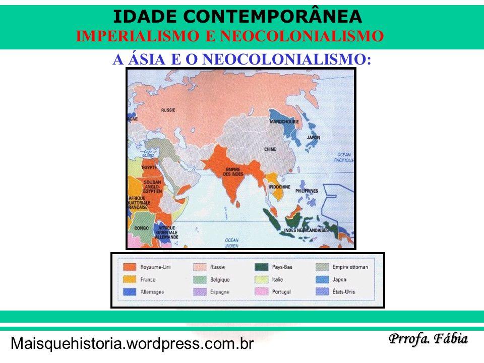 IDADE CONTEMPORÂNEA Prrofa. Fábia Maisquehistoria.wordpress.com.br IMPERIALISMO E NEOCOLONIALISMO A ÁSIA E O NEOCOLONIALISMO: