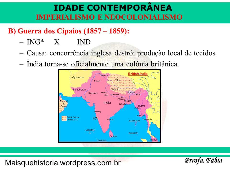 IDADE CONTEMPORÂNEA Prrofa. Fábia Maisquehistoria.wordpress.com.br IMPERIALISMO E NEOCOLONIALISMO B) Guerra dos Cipaios (1857 – 1859): –ING*XIND –Caus