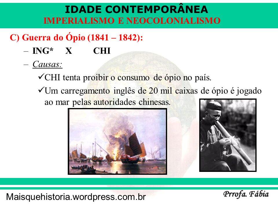 IDADE CONTEMPORÂNEA Prrofa. Fábia Maisquehistoria.wordpress.com.br IMPERIALISMO E NEOCOLONIALISMO C) Guerra do Ópio (1841 – 1842): –ING* XCHI –Causas: