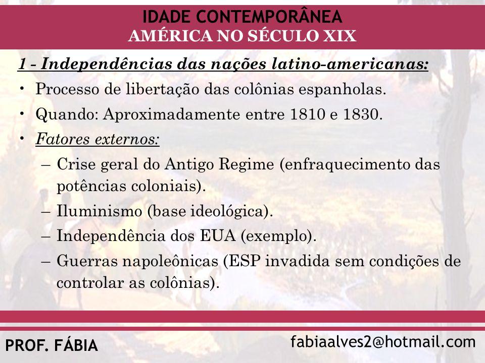 IDADE CONTEMPORÂNEA fabiaalves2@hotmail.com AMÉRICA NO SÉCULO XIX PROF. FÁBIA 1 - Independências das nações latino-americanas: Processo de libertação