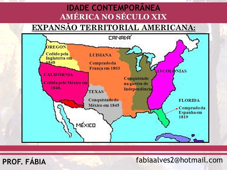 IDADE CONTEMPORÂNEA fabiaalves2@hotmail.com AMÉRICA NO SÉCULO XIX PROF. FÁBIA EXPANSÃO TERRITORIAL AMERICANA: CALIFÓRNIA Cedida pelo México em 1848. O