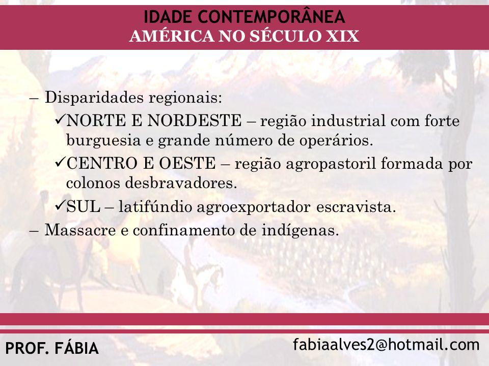 IDADE CONTEMPORÂNEA fabiaalves2@hotmail.com AMÉRICA NO SÉCULO XIX PROF. FÁBIA –Disparidades regionais: NORTE E NORDESTE – região industrial com forte