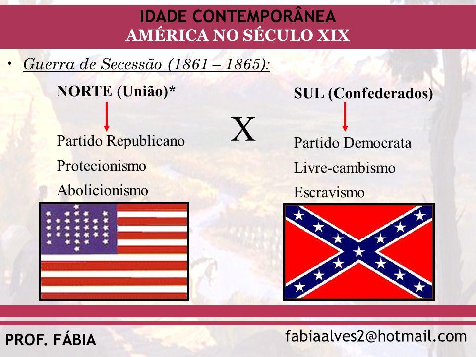 IDADE CONTEMPORÂNEA fabiaalves2@hotmail.com AMÉRICA NO SÉCULO XIX PROF. FÁBIA Guerra de Secessão (1861 – 1865): NORTE (União)* Partido Republicano Pro