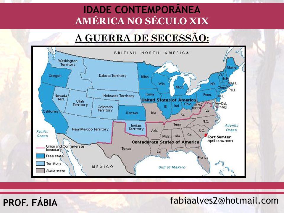 IDADE CONTEMPORÂNEA fabiaalves2@hotmail.com AMÉRICA NO SÉCULO XIX PROF. FÁBIA A GUERRA DE SECESSÃO: