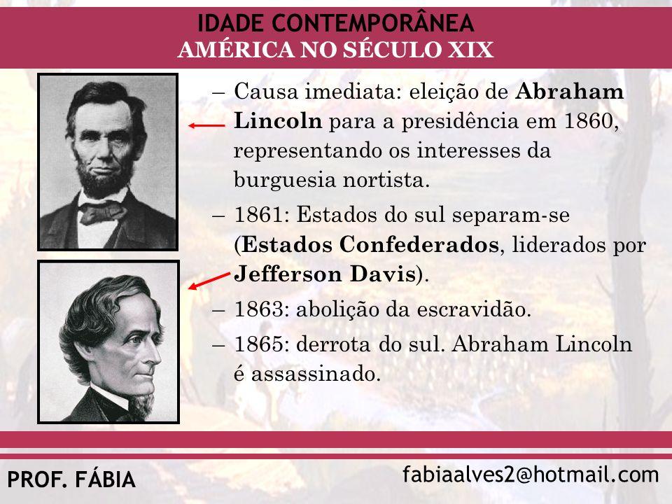 IDADE CONTEMPORÂNEA fabiaalves2@hotmail.com AMÉRICA NO SÉCULO XIX PROF. FÁBIA –Causa imediata: eleição de Abraham Lincoln para a presidência em 1860,