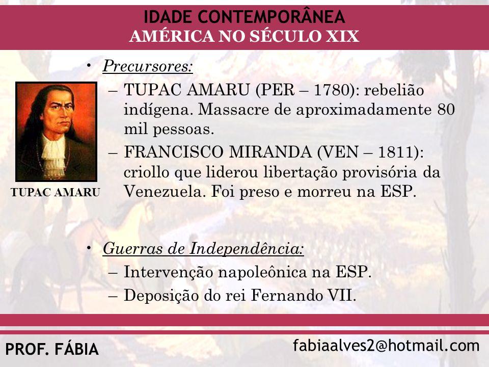 IDADE CONTEMPORÂNEA fabiaalves2@hotmail.com AMÉRICA NO SÉCULO XIX PROF. FÁBIA Precursores: –TUPAC AMARU (PER – 1780): rebelião indígena. Massacre de a
