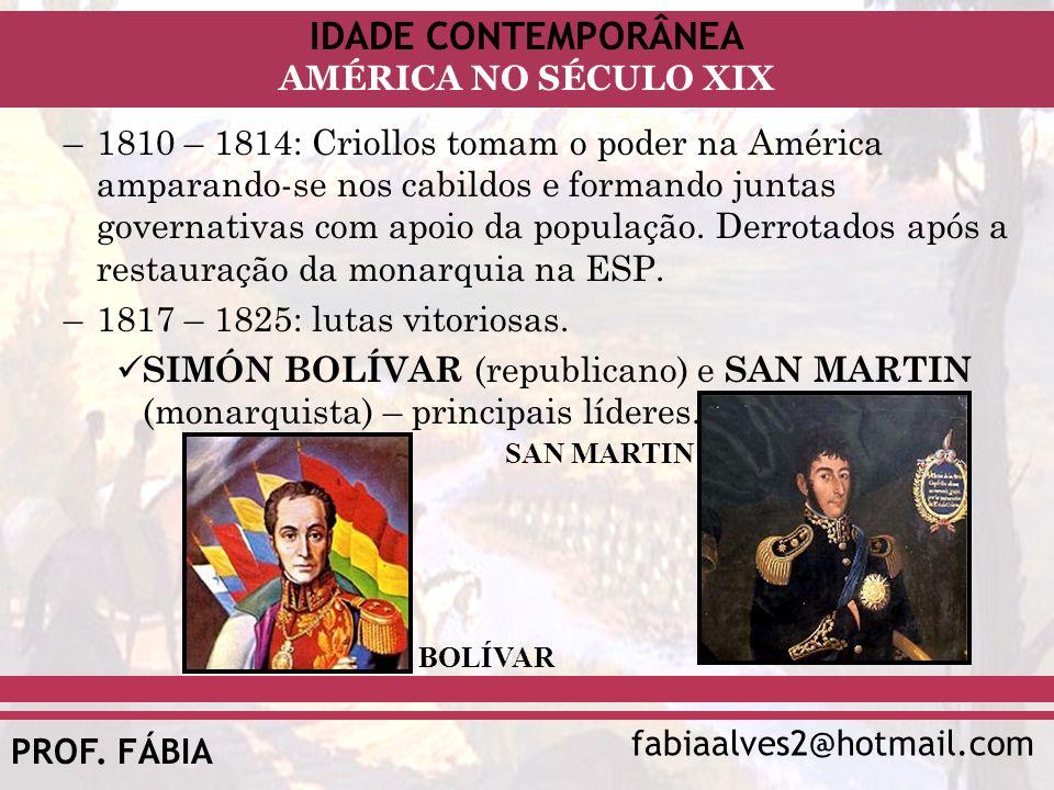 IDADE CONTEMPORÂNEA fabiaalves2@hotmail.com AMÉRICA NO SÉCULO XIX PROF. FÁBIA –1810 – 1814: Criollos tomam o poder na América amparando-se nos cabildo