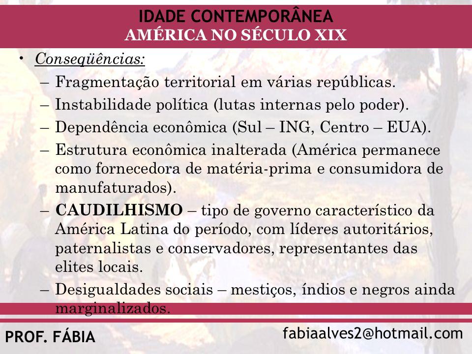 IDADE CONTEMPORÂNEA fabiaalves2@hotmail.com AMÉRICA NO SÉCULO XIX PROF. FÁBIA Conseqüências: –Fragmentação territorial em várias repúblicas. –Instabil