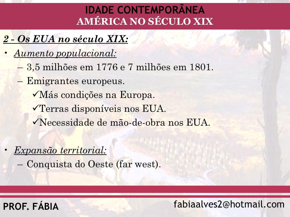 IDADE CONTEMPORÂNEA fabiaalves2@hotmail.com AMÉRICA NO SÉCULO XIX PROF. FÁBIA 2 - Os EUA no século XIX: Aumento populacional: –3,5 milhões em 1776 e 7