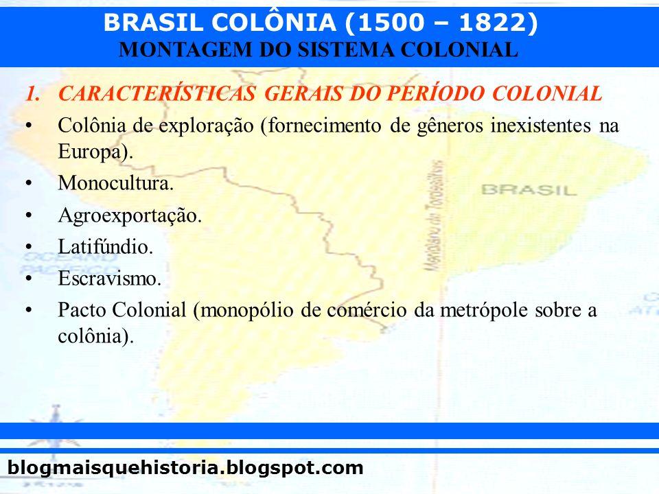 BRASIL COLÔNIA (1500 – 1822) blogmaisquehistoria.blogspot.com MONTAGEM DO SISTEMA COLONIAL 1.CARACTERÍSTICAS GERAIS DO PERÍODO COLONIAL Colônia de exp