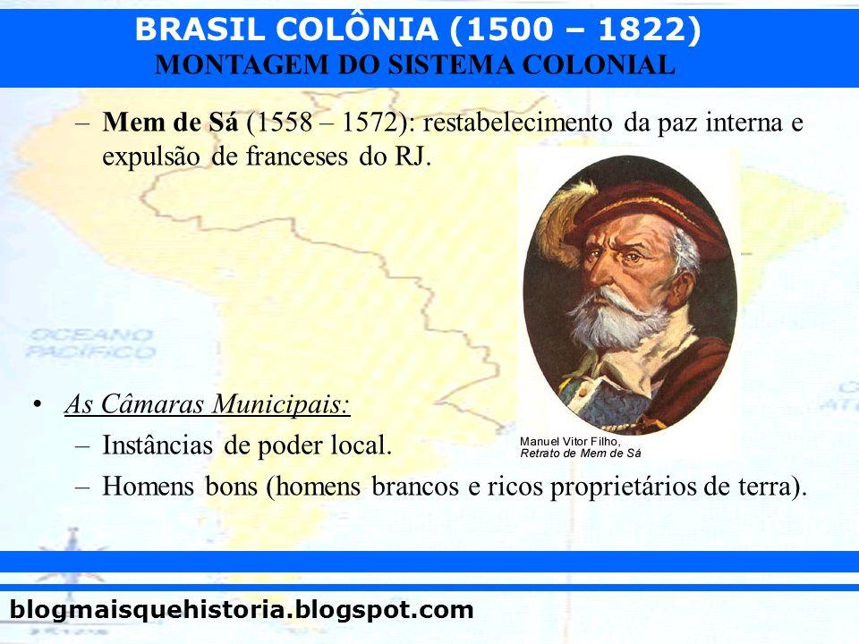 BRASIL COLÔNIA (1500 – 1822) blogmaisquehistoria.blogspot.com MONTAGEM DO SISTEMA COLONIAL –Mem de Sá (1558 – 1572): restabelecimento da paz interna e