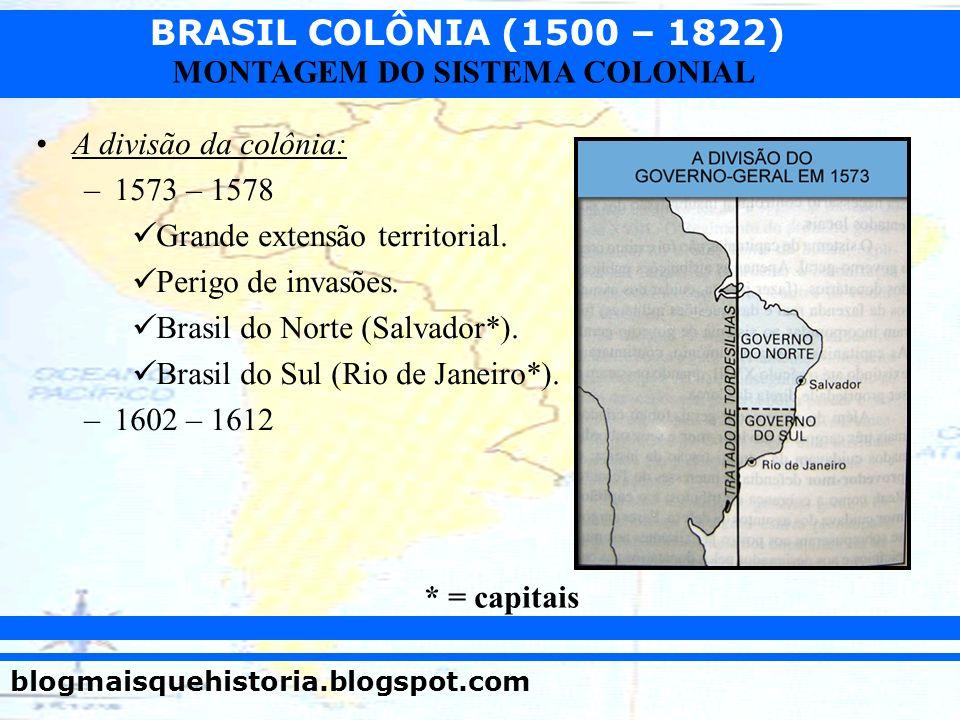 BRASIL COLÔNIA (1500 – 1822) blogmaisquehistoria.blogspot.com MONTAGEM DO SISTEMA COLONIAL A divisão da colônia: –1573 – 1578 Grande extensão territor