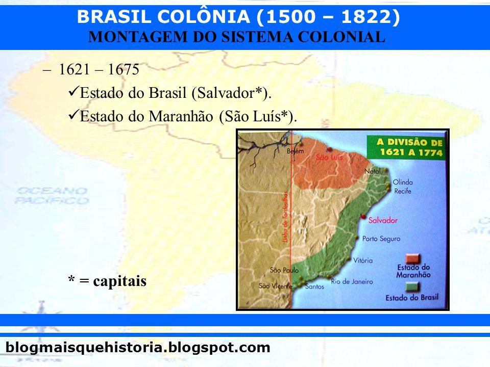 BRASIL COLÔNIA (1500 – 1822) blogmaisquehistoria.blogspot.com MONTAGEM DO SISTEMA COLONIAL –1621 – 1675 Estado do Brasil (Salvador*). Estado do Maranh