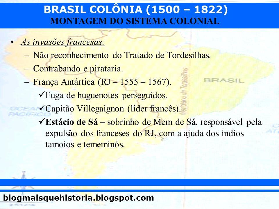 BRASIL COLÔNIA (1500 – 1822) blogmaisquehistoria.blogspot.com MONTAGEM DO SISTEMA COLONIAL As invasões francesas: –Não reconhecimento do Tratado de To