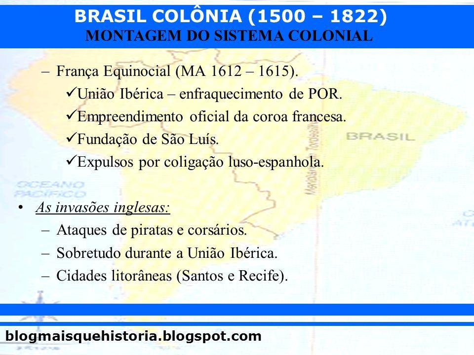 BRASIL COLÔNIA (1500 – 1822) blogmaisquehistoria.blogspot.com MONTAGEM DO SISTEMA COLONIAL –França Equinocial (MA 1612 – 1615). União Ibérica – enfraq