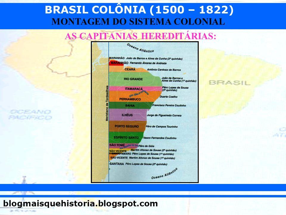 BRASIL COLÔNIA (1500 – 1822) blogmaisquehistoria.blogspot.com MONTAGEM DO SISTEMA COLONIAL AS CAPITANIAS HEREDITÁRIAS:
