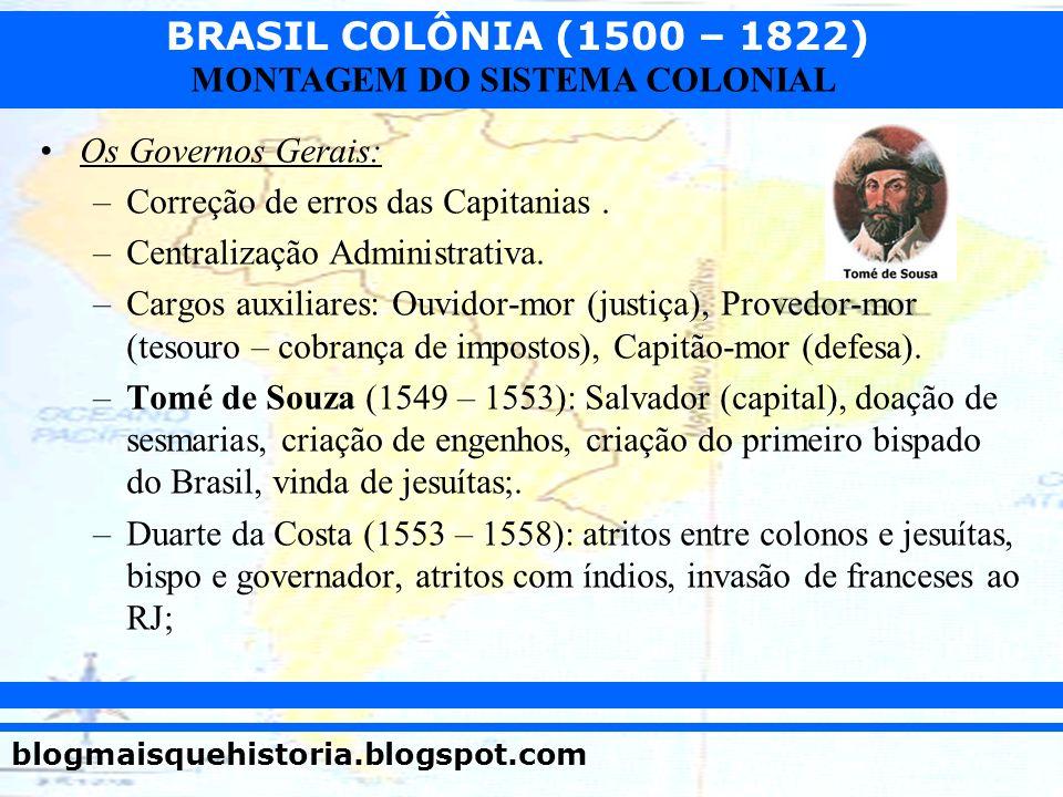 BRASIL COLÔNIA (1500 – 1822) blogmaisquehistoria.blogspot.com MONTAGEM DO SISTEMA COLONIAL Os Governos Gerais: –Correção de erros das Capitanias. –Cen