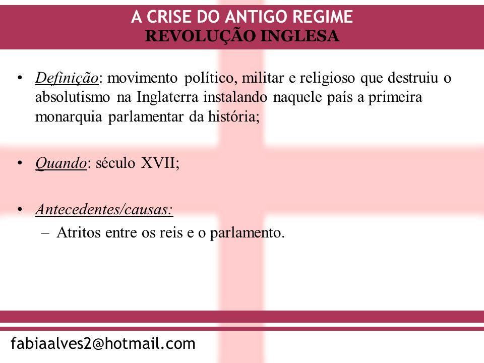 A CRISE DO ANTIGO REGIME fabiaalves2@hotmail.com REVOLUÇÃO INGLESA Definição: movimento político, militar e religioso que destruiu o absolutismo na In