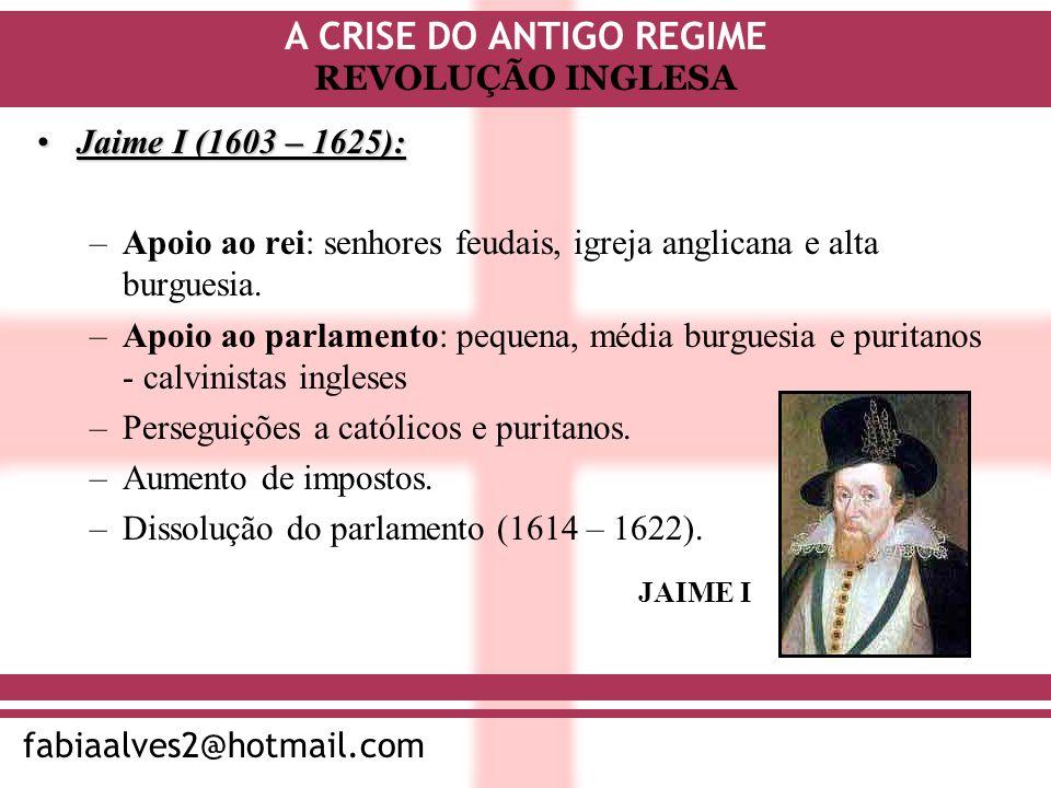 A CRISE DO ANTIGO REGIME fabiaalves2@hotmail.com REVOLUÇÃO INGLESA Jaime I (1603 – 1625):Jaime I (1603 – 1625): –Apoio ao rei: senhores feudais, igrej